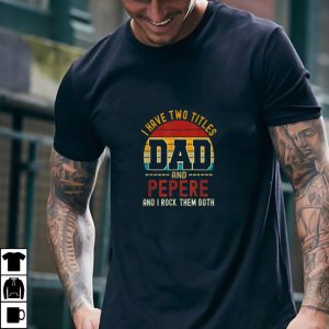 Mens I have two titles Dad & Pepere and I rock them both T Shirt