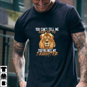 You Can't Tell Me What To Do You're Not My Daughter Lion T Shirt